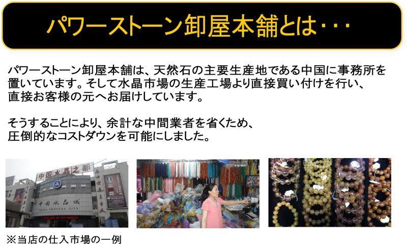 パワーストーン卸屋本舗とは・・パワーストーン卸屋本舗は、天然石の主要生産地である中国に事務所を置いています。そして水晶市場の生産工場より直接買付けを行い、直接お客様の元へお届けしています。そうすることにより、余計な中間業者を省くため、圧倒的なコストダウンを可能にしました。※当店の仕入れ市場の一例